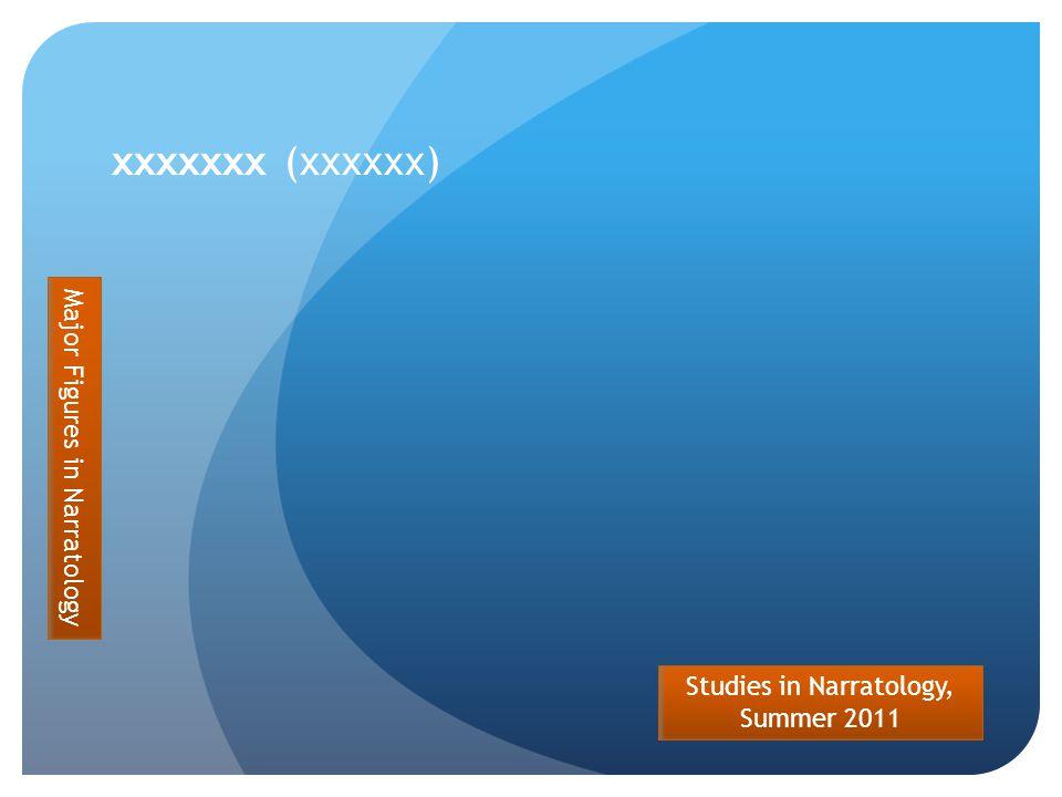 Studies in Narratology, Summer 2011 xxxxxxx (xxxxxx) Major Figures in Narratology