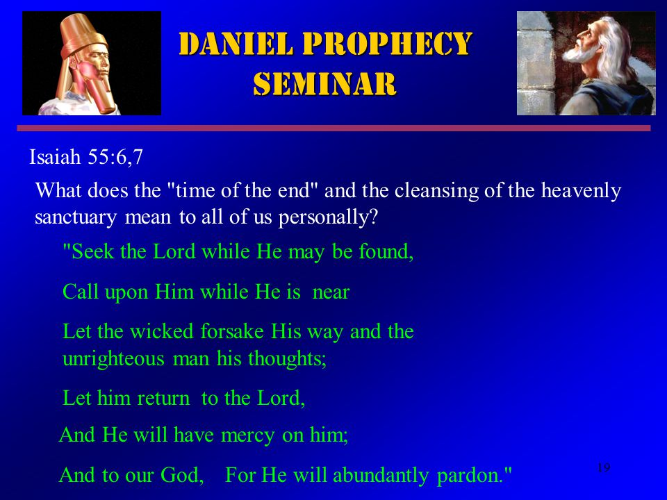 19 Daniel Prophecy Seminar Isaiah 55:6,7 What does the time of the end and the cleansing of the heavenly sanctuary mean to all of us personally.