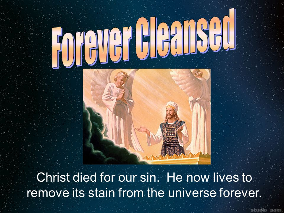 Christ died for our sin. He now lives to remove its stain from the universe forever.