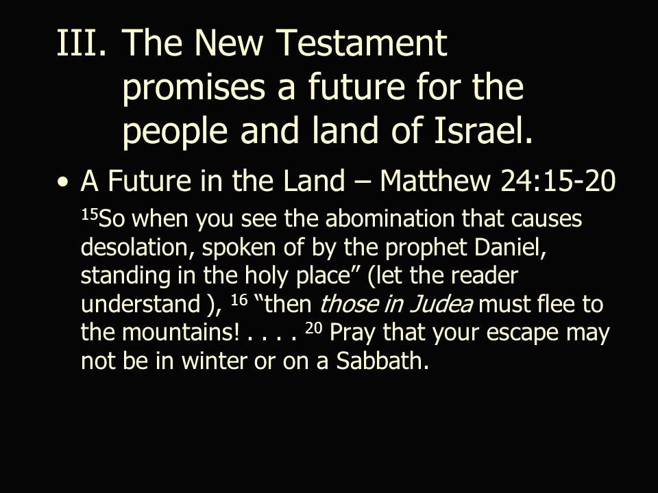 A Future in the Land – Matthew 24:15-20 15 So when you see the abomination that causes desolation, spoken of by the prophet Daniel, standing in the holy place (let the reader understand ), 16 then those in Judea must flee to the mountains!....
