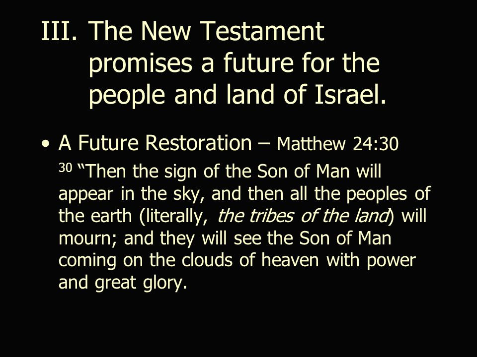 A Future Restoration – Matthew 24:30 30 Then the sign of the Son of Man will appear in the sky, and then all the peoples of the earth (literally, the tribes of the land) will mourn; and they will see the Son of Man coming on the clouds of heaven with power and great glory.