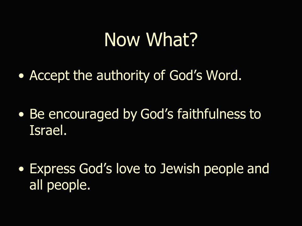 Now What. Accept the authority of God's Word. Be encouraged by God's faithfulness to Israel.