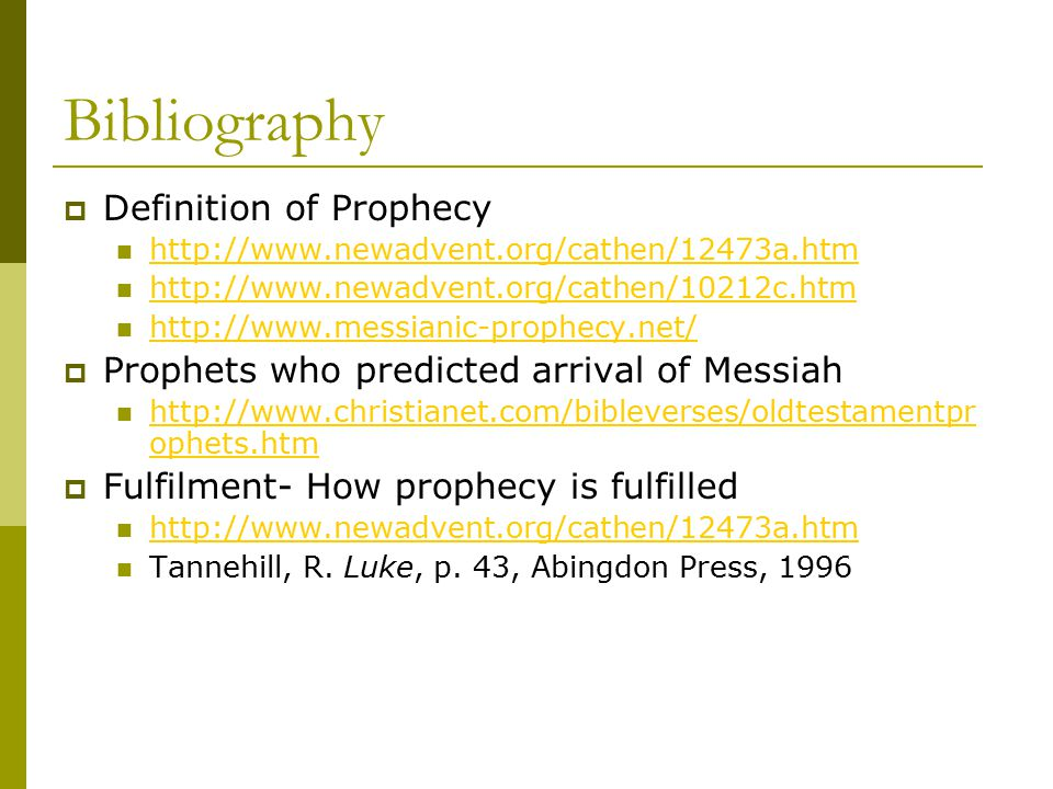 Bibliography  Definition of Prophecy http://www.newadvent.org/cathen/12473a.htm http://www.newadvent.org/cathen/10212c.htm http://www.messianic-prophecy.net/  Prophets who predicted arrival of Messiah http://www.christianet.com/bibleverses/oldtestamentpr ophets.htm http://www.christianet.com/bibleverses/oldtestamentpr ophets.htm  Fulfilment- How prophecy is fulfilled http://www.newadvent.org/cathen/12473a.htm Tannehill, R.