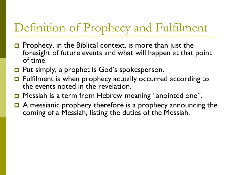 Definition of Prophecy and Fulfilment  Prophecy, in the Biblical context, is more than just the foresight of future events and what will happen at that point of time  Put simply, a prophet is God's spokesperson.