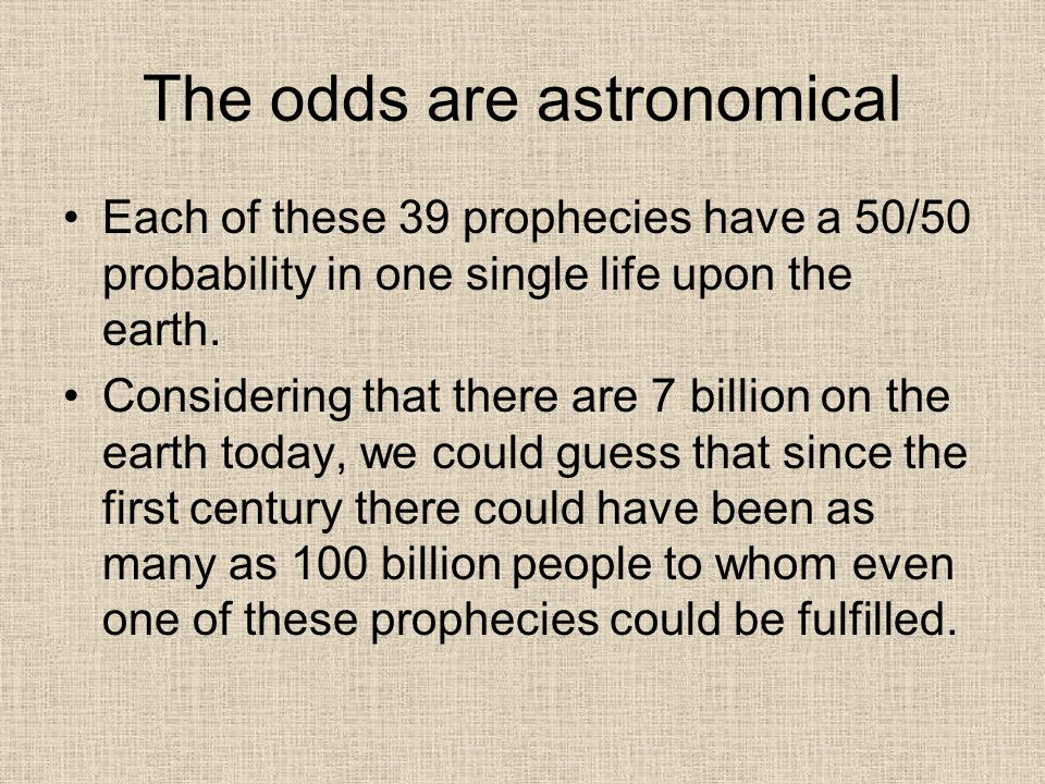 The odds are astronomical Each of these 39 prophecies have a 50/50 probability in one single life upon the earth.