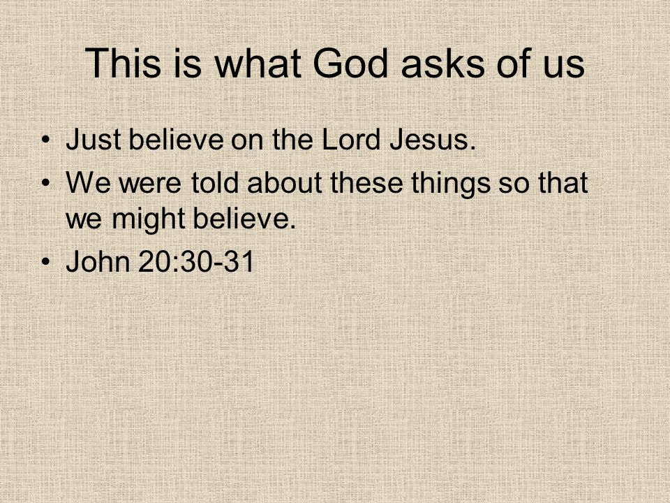 This is what God asks of us Just believe on the Lord Jesus.