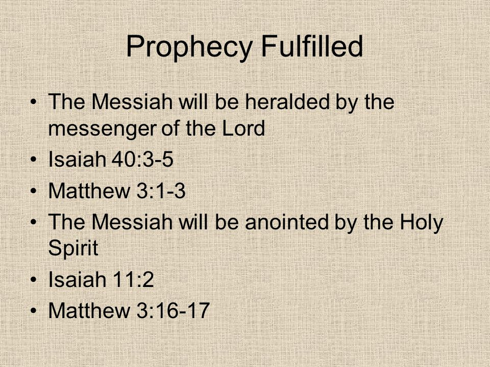 Prophecy Fulfilled The Messiah will be heralded by the messenger of the Lord Isaiah 40:3-5 Matthew 3:1-3 The Messiah will be anointed by the Holy Spirit Isaiah 11:2 Matthew 3:16-17