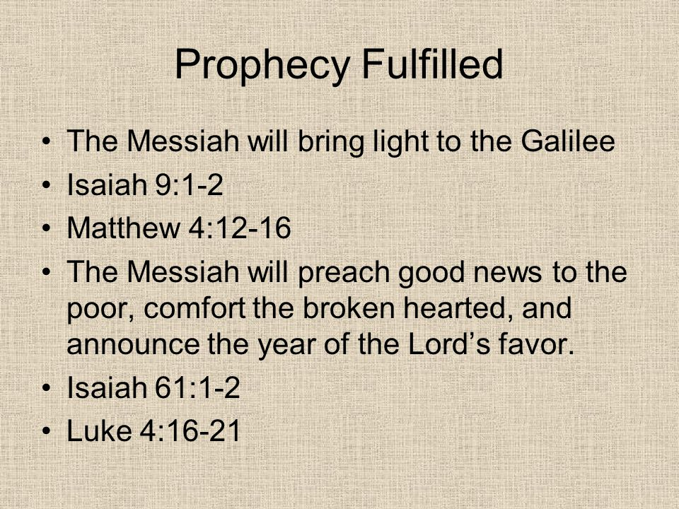 Prophecy Fulfilled The Messiah will bring light to the Galilee Isaiah 9:1-2 Matthew 4:12-16 The Messiah will preach good news to the poor, comfort the broken hearted, and announce the year of the Lord's favor.