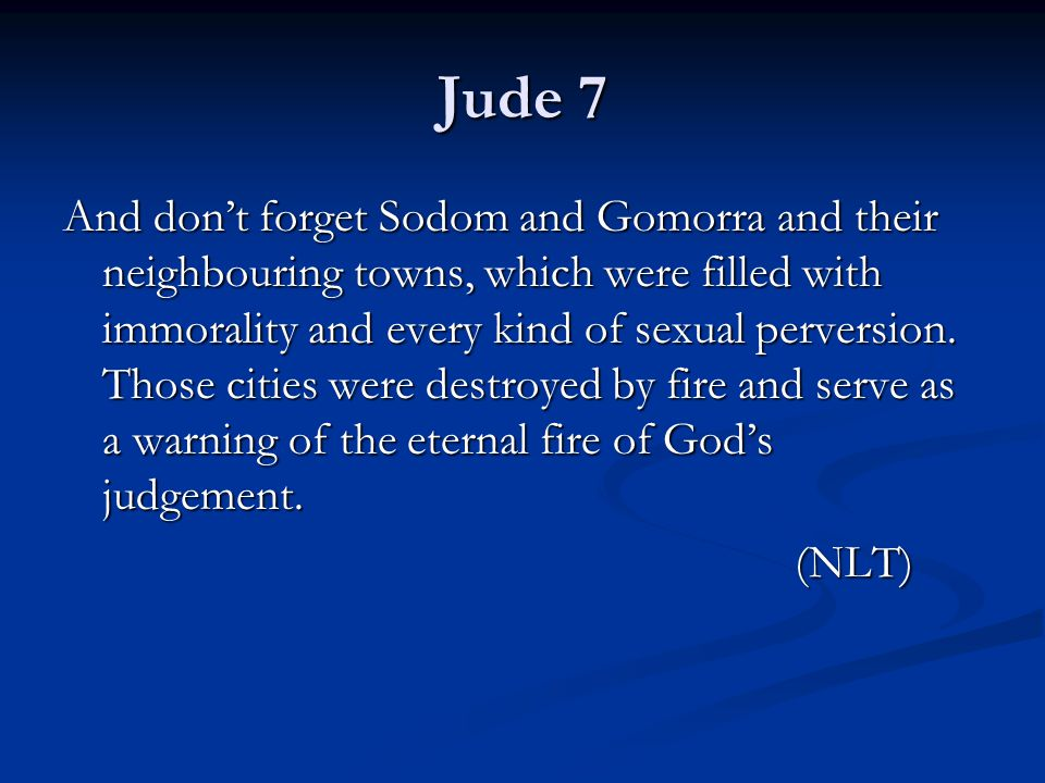 Jude 7 And don't forget Sodom and Gomorra and their neighbouring towns, which were filled with immorality and every kind of sexual perversion.