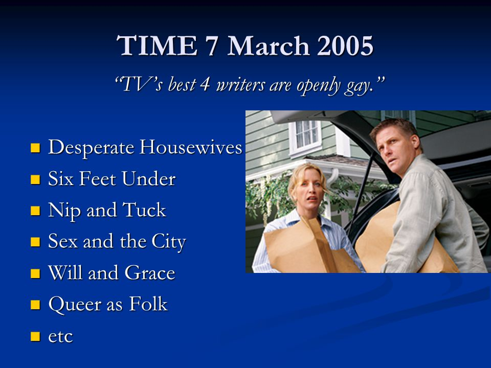 TIME 7 March 2005 TV's best 4 writers are openly gay. TV's best 4 writers are openly gay. Desperate Housewives Desperate Housewives Six Feet Under Six Feet Under Nip and Tuck Nip and Tuck Sex and the City Sex and the City Will and Grace Will and Grace Queer as Folk Queer as Folk etc etc