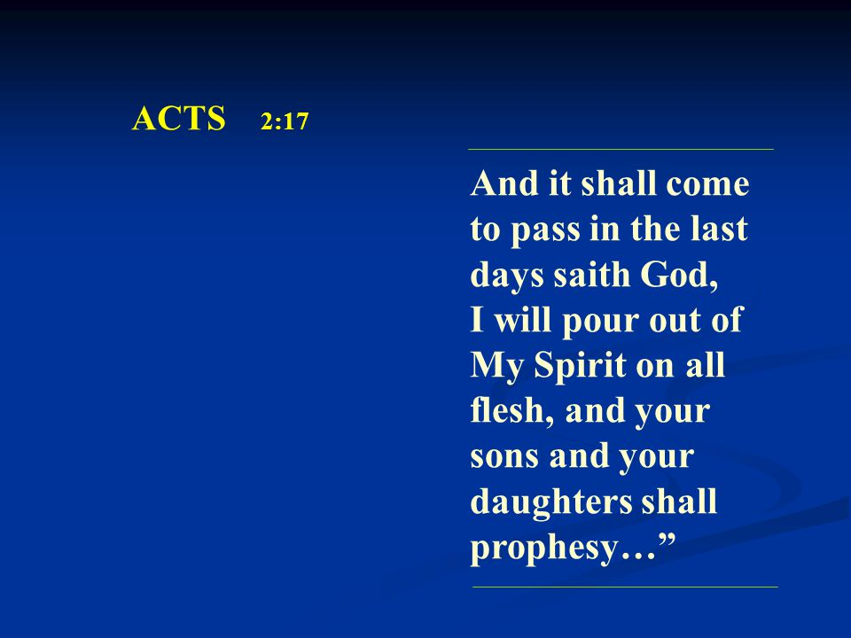 ACTS 2:17 And it shall come to pass in the last days saith God, I will pour out of My Spirit on all flesh, and your sons and your daughters shall prophesy…