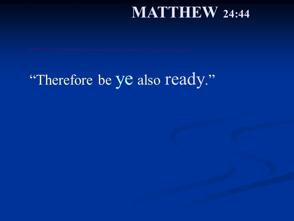 Therefore be ye also ready. MATTHEW 24:44