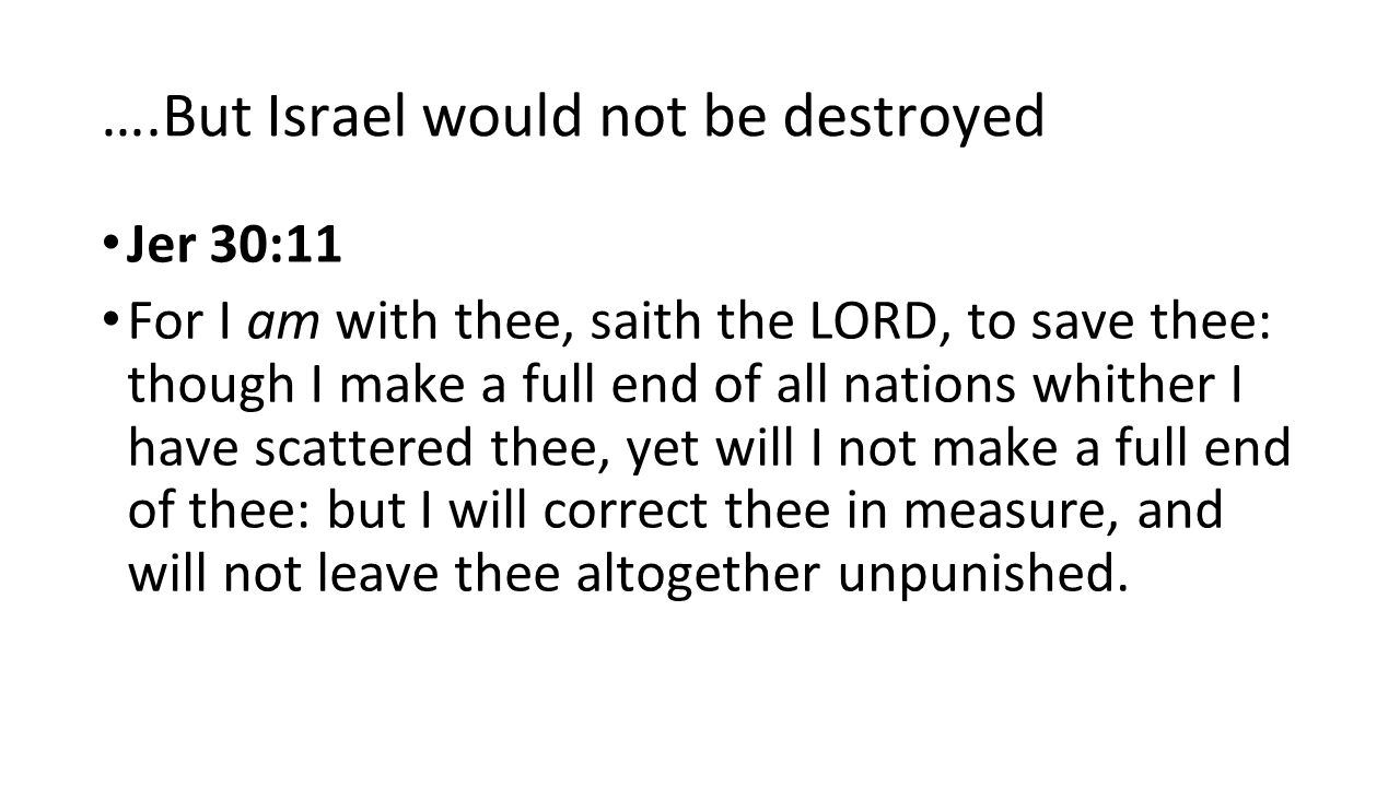 ….But Israel would not be destroyed Jer 30:11 For I am with thee, saith the LORD, to save thee: though I make a full end of all nations whither I have scattered thee, yet will I not make a full end of thee: but I will correct thee in measure, and will not leave thee altogether unpunished.