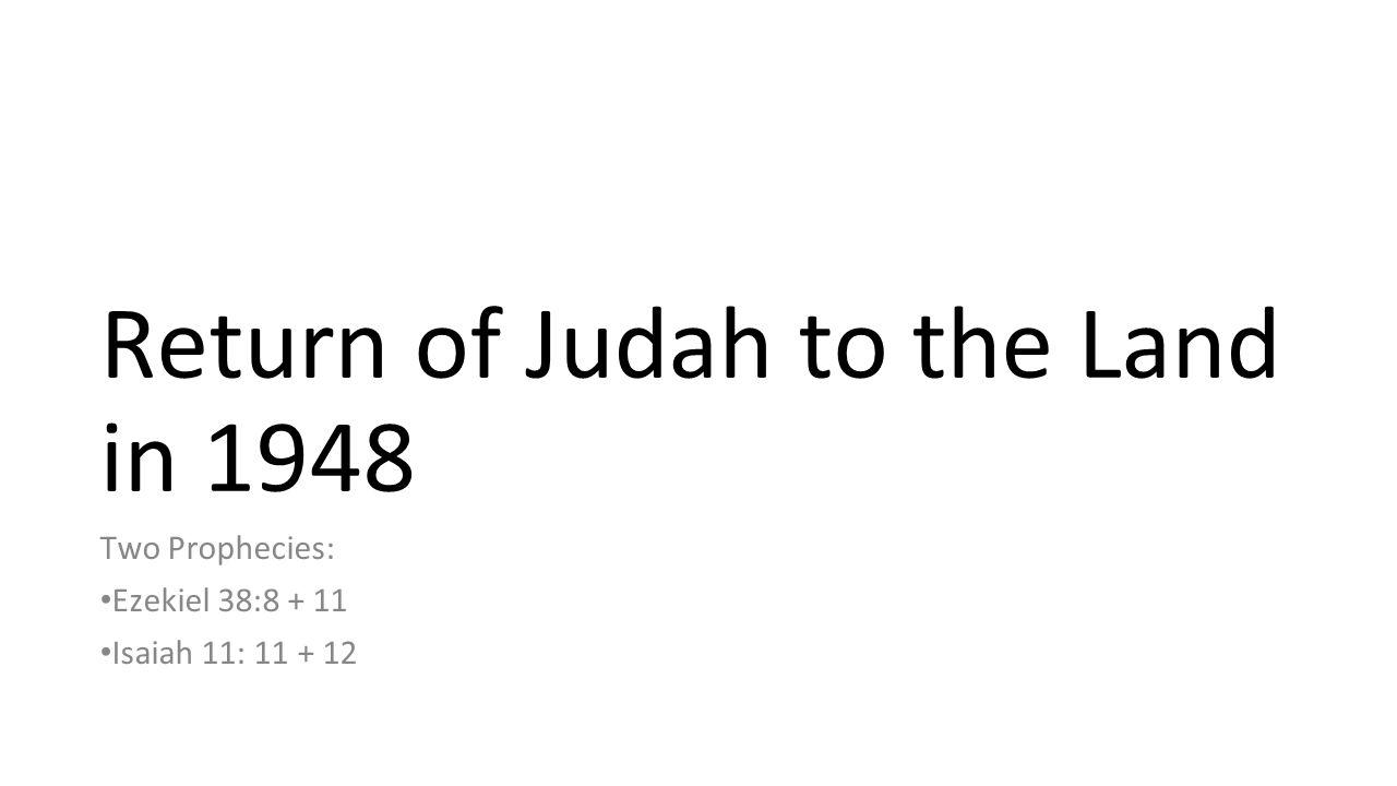 Return of Judah to the Land in 1948 Two Prophecies: Ezekiel 38:8 + 11 Isaiah 11: 11 + 12