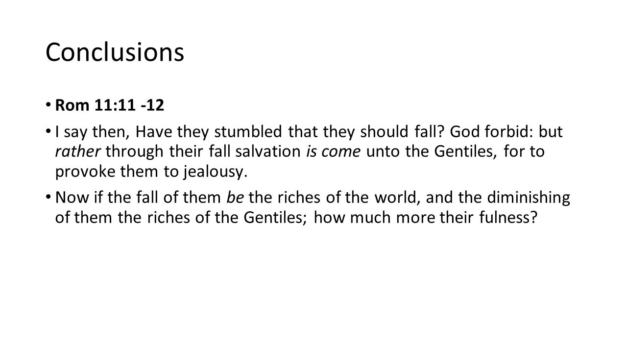 Conclusions Rom 11:11 -12 I say then, Have they stumbled that they should fall.