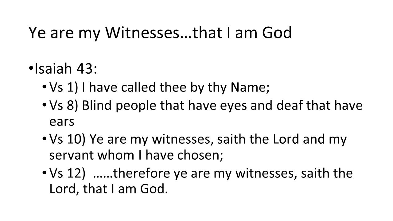 Ye are my Witnesses…that I am God Isaiah 43: Vs 1) I have called thee by thy Name; Vs 8) Blind people that have eyes and deaf that have ears Vs 10) Ye are my witnesses, saith the Lord and my servant whom I have chosen; Vs 12) ……therefore ye are my witnesses, saith the Lord, that I am God.