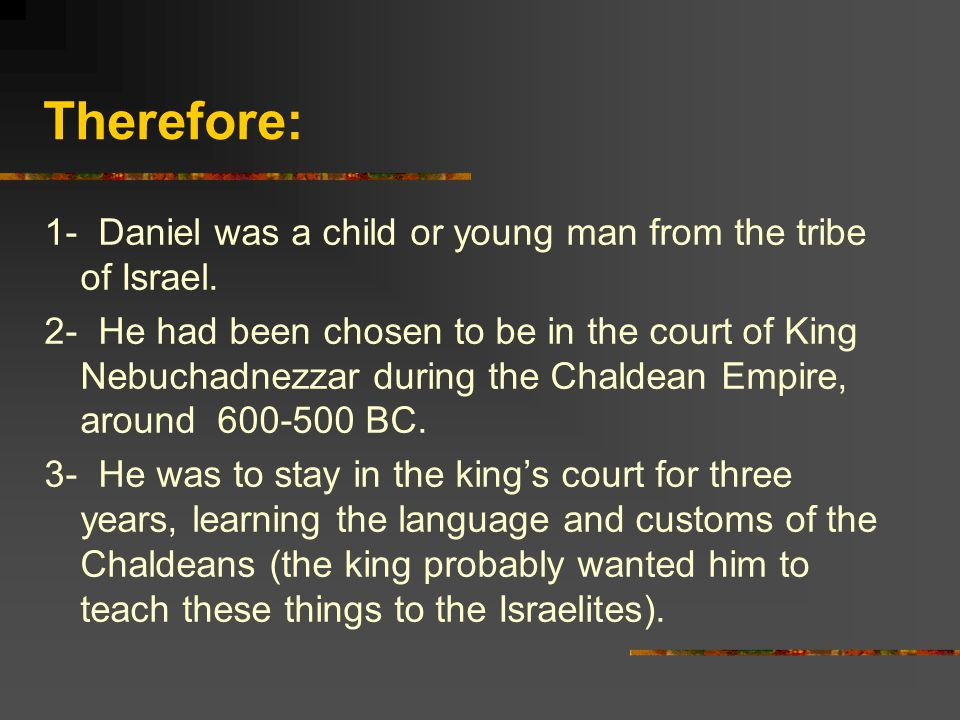 Therefore: 1- Daniel was a child or young man from the tribe of Israel.