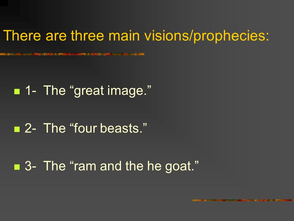 There are three main visions/prophecies: 1- The great image. 2- The four beasts. 3- The ram and the he goat.