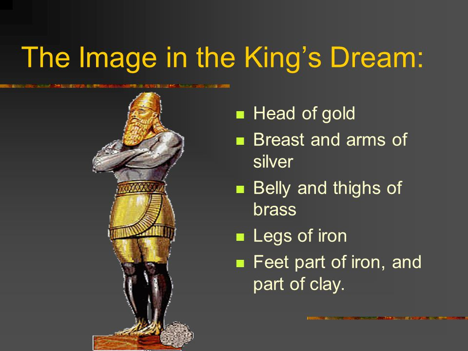 The Image in the King's Dream: Head of gold Breast and arms of silver Belly and thighs of brass Legs of iron Feet part of iron, and part of clay.