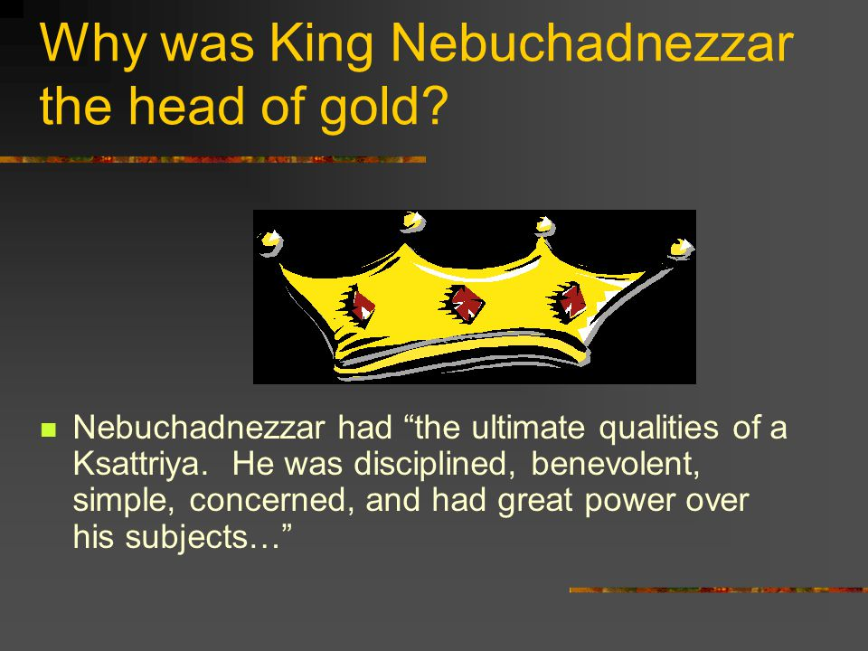 Why was King Nebuchadnezzar the head of gold.
