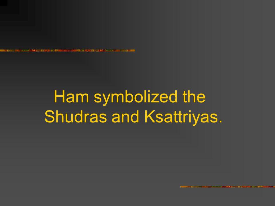 Ham symbolized the Shudras and Ksattriyas.