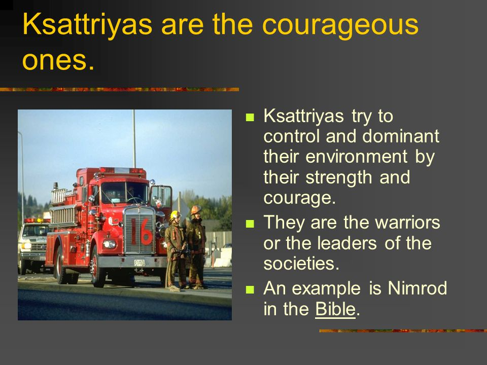 Ksattriyas are the courageous ones.