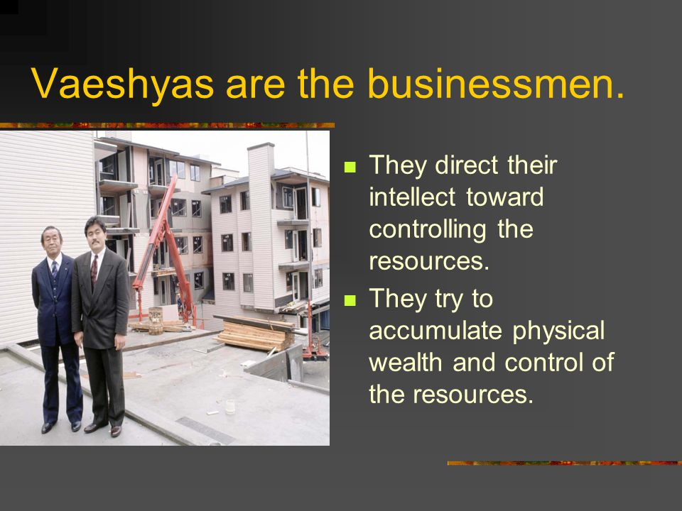 Vaeshyas are the businessmen. They direct their intellect toward controlling the resources.