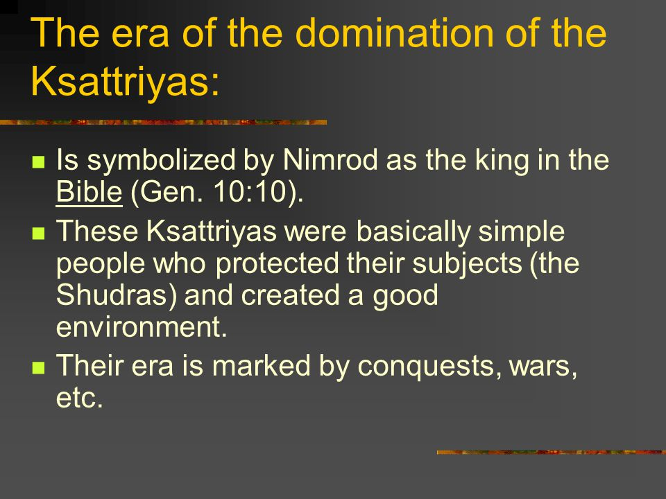 The era of the domination of the Ksattriyas: Is symbolized by Nimrod as the king in the Bible (Gen.