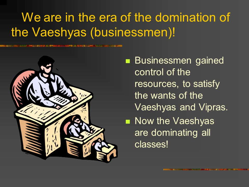 We are in the era of the domination of the Vaeshyas (businessmen).