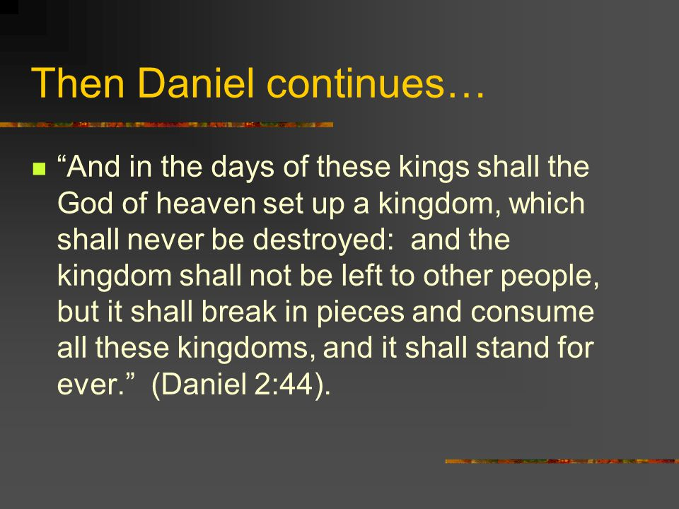 Then Daniel continues… And in the days of these kings shall the God of heaven set up a kingdom, which shall never be destroyed: and the kingdom shall not be left to other people, but it shall break in pieces and consume all these kingdoms, and it shall stand for ever. (Daniel 2:44).