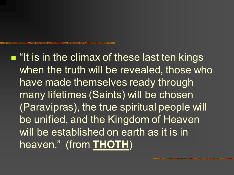 It is in the climax of these last ten kings when the truth will be revealed, those who have made themselves ready through many lifetimes (Saints) will be chosen (Paravipras), the true spiritual people will be unified, and the Kingdom of Heaven will be established on earth as it is in heaven. (from THOTH)