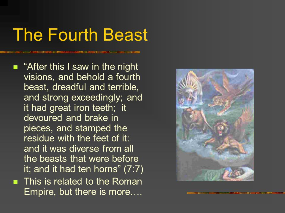 The Fourth Beast After this I saw in the night visions, and behold a fourth beast, dreadful and terrible, and strong exceedingly; and it had great iron teeth; it devoured and brake in pieces, and stamped the residue with the feet of it: and it was diverse from all the beasts that were before it; and it had ten horns (7:7) This is related to the Roman Empire, but there is more….