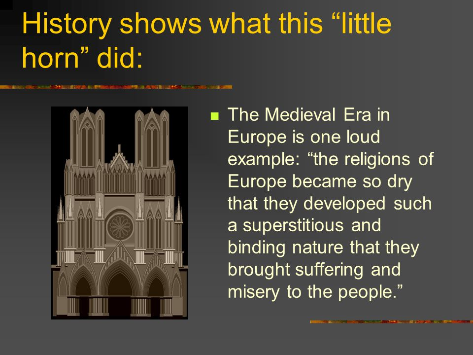 History shows what this little horn did: The Medieval Era in Europe is one loud example: the religions of Europe became so dry that they developed such a superstitious and binding nature that they brought suffering and misery to the people.