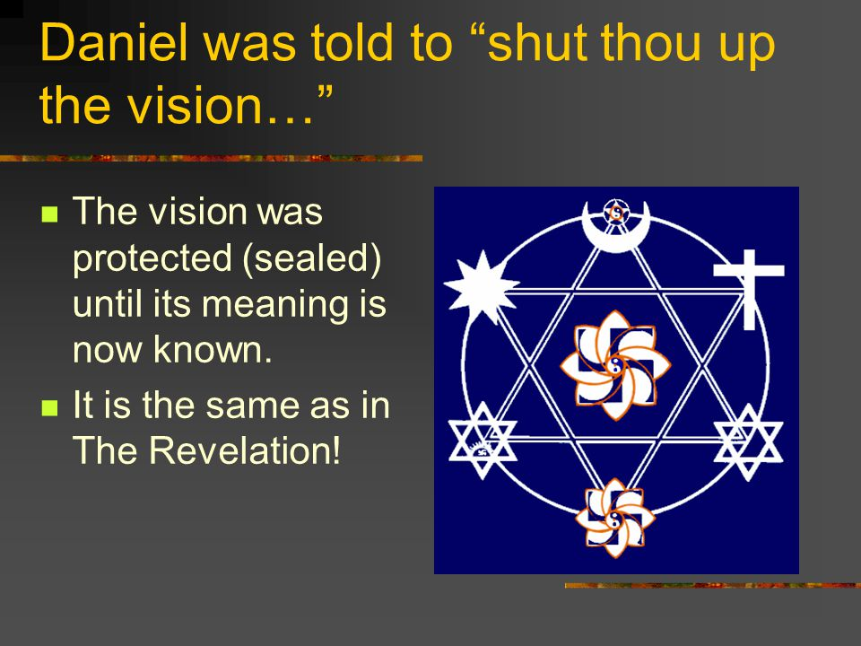 Daniel was told to shut thou up the vision… The vision was protected (sealed) until its meaning is now known.