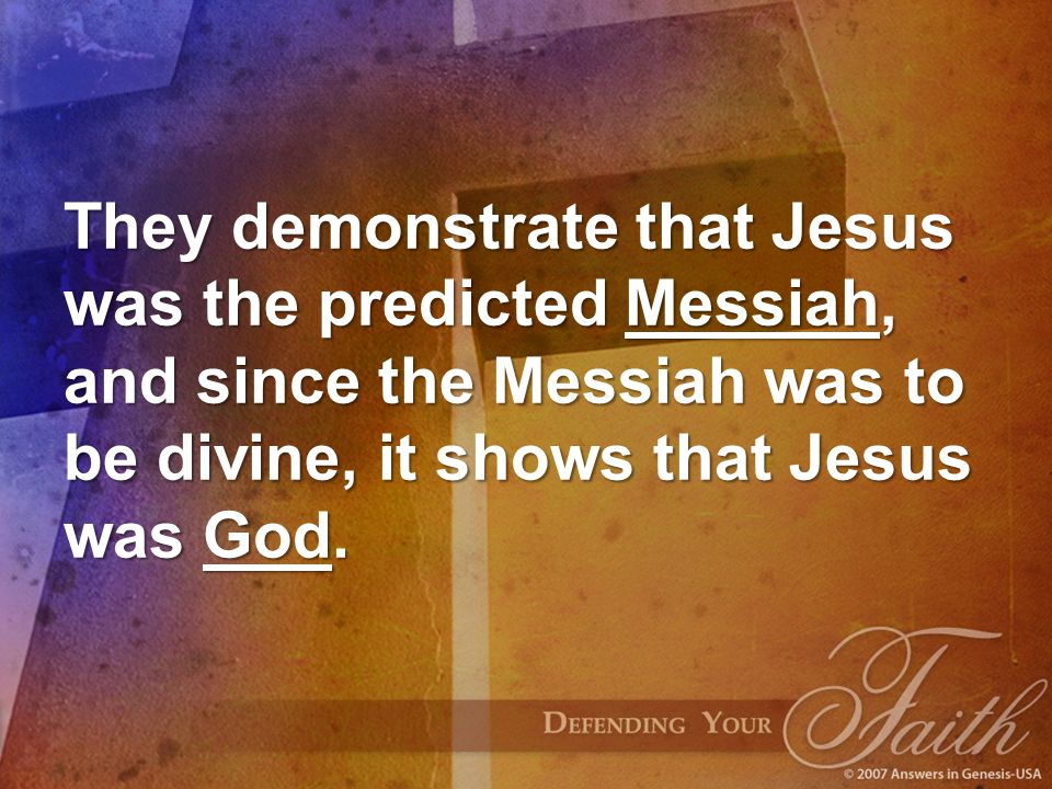 They demonstrate that Jesus was the predicted Messiah, and since the Messiah was to be divine, it shows that Jesus was God.