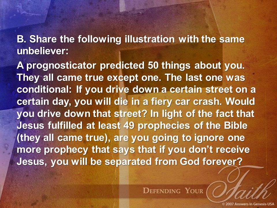 B. Share the following illustration with the same unbeliever: A prognosticator predicted 50 things about you. They all came true except one. The last