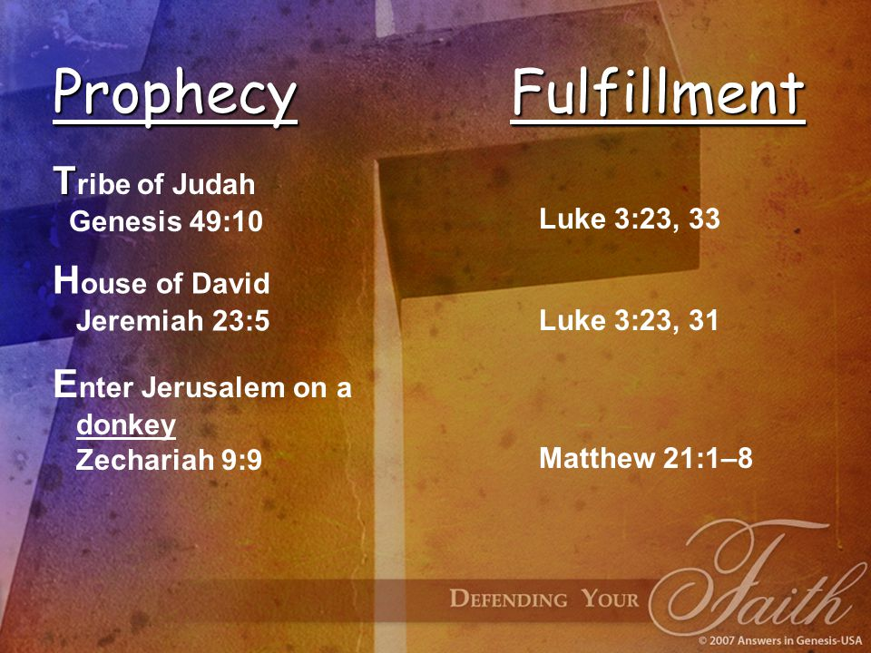 E nter Jerusalem on a donkey Zechariah 9:9 ProphecyFulfillment T T ribe of Judah Genesis 49:10 Luke 3:23, 33 H ouse of David Jeremiah 23:5 Luke 3:23, 31 Matthew 21:1–8