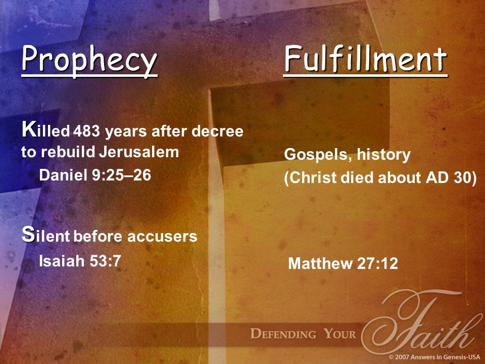 Prophecy Fulfillment K K illed 483 years after decree to rebuild Jerusalem Daniel 9:25–26 Gospels, history (Christ died about AD 30) S S ilent before accusers Isaiah 53:7 Matthew 27:12