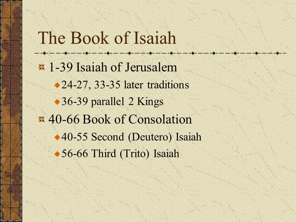 The Book of Isaiah 1-39 Isaiah of Jerusalem 24-27, 33-35 later traditions 36-39 parallel 2 Kings 40-66 Book of Consolation 40-55 Second (Deutero) Isai