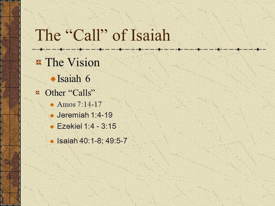 "The ""Call"" of Isaiah The Vision Isaiah 6 Other ""Calls"" Amos 7:14-17 Jeremiah 1:4-19 Ezekiel 1:4 - 3:15 Isaiah 40:1-8; 49:5-7"