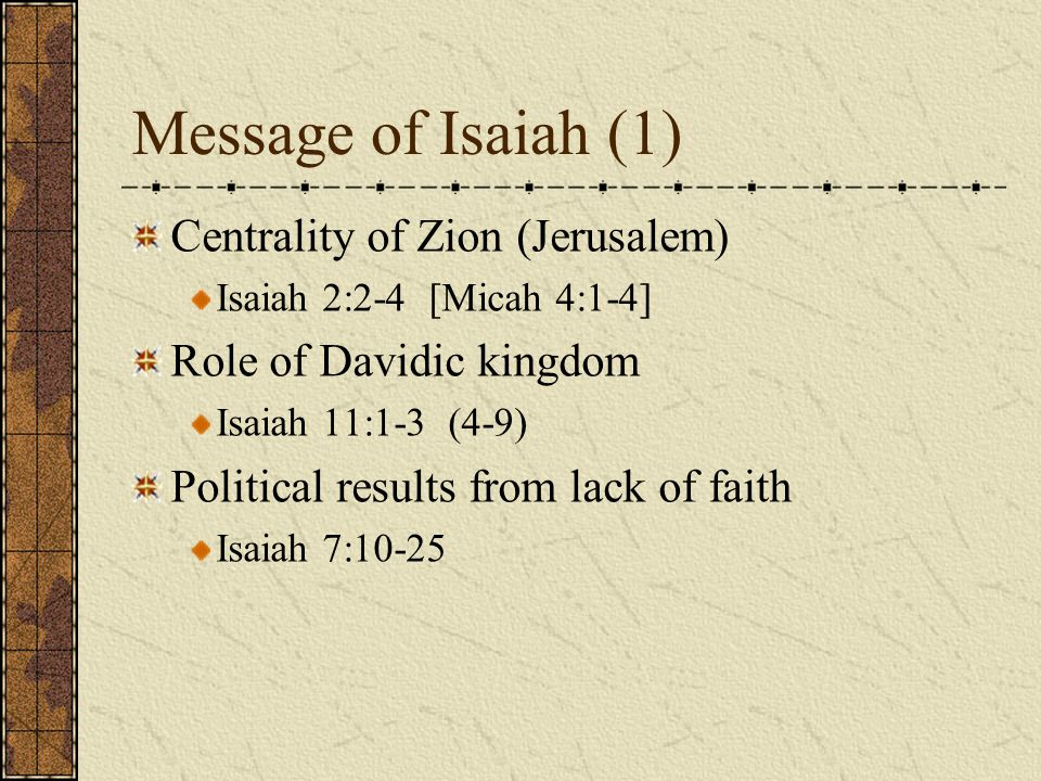 Message of Isaiah (1) Centrality of Zion (Jerusalem) Isaiah 2:2-4 [Micah 4:1-4] Role of Davidic kingdom Isaiah 11:1-3 (4-9) Political results from lac