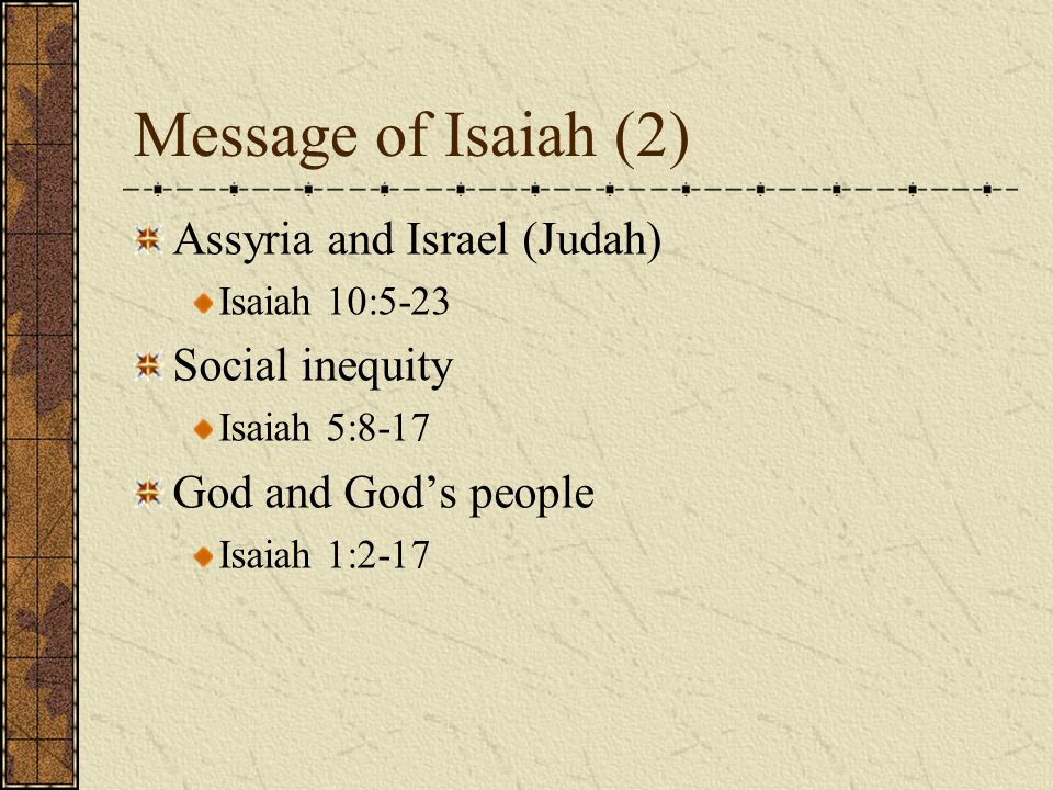 Message of Isaiah (2) Assyria and Israel (Judah) Isaiah 10:5-23 Social inequity Isaiah 5:8-17 God and God's people Isaiah 1:2-17