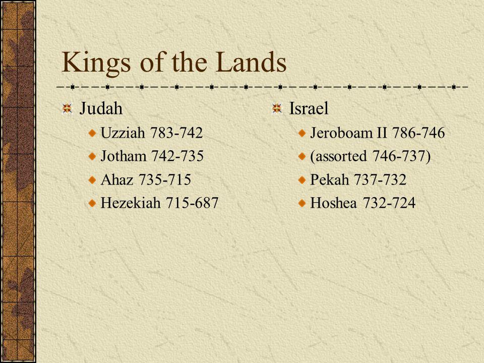 Kings of the Lands Judah Uzziah 783-742 Jotham 742-735 Ahaz 735-715 Hezekiah 715-687 Israel Jeroboam II 786-746 (assorted 746-737) Pekah 737-732 Hoshe