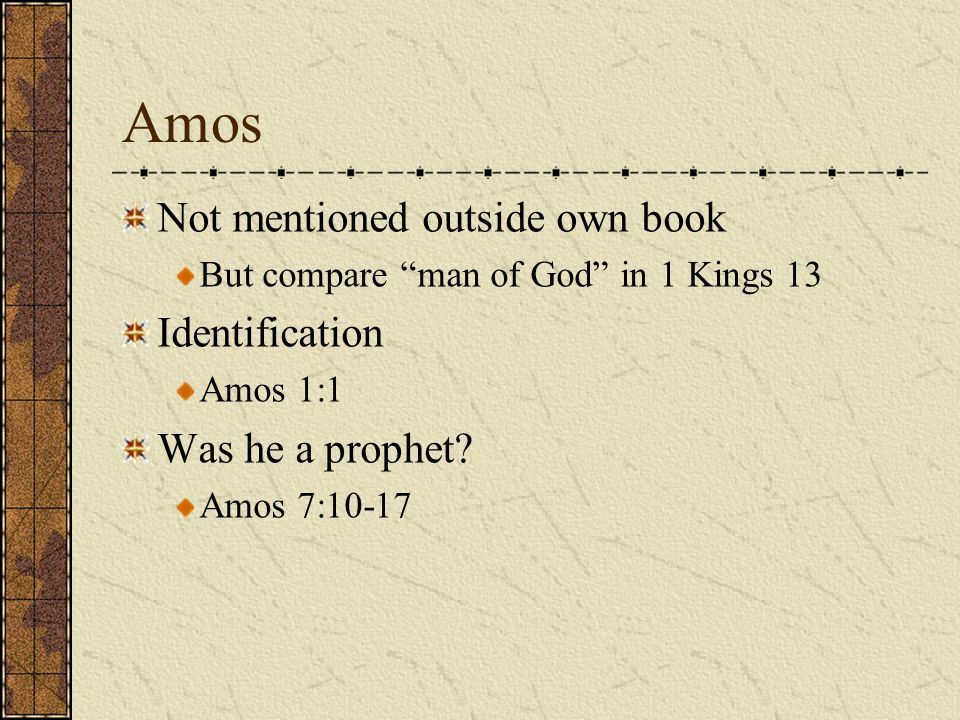 """Amos Not mentioned outside own book But compare """"man of God"""" in 1 Kings 13 Identification Amos 1:1 Was he a prophet? Amos 7:10-17"""
