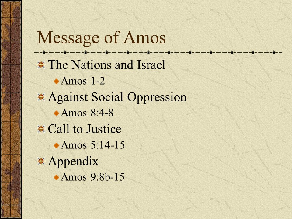 Message of Amos The Nations and Israel Amos 1-2 Against Social Oppression Amos 8:4-8 Call to Justice Amos 5:14-15 Appendix Amos 9:8b-15