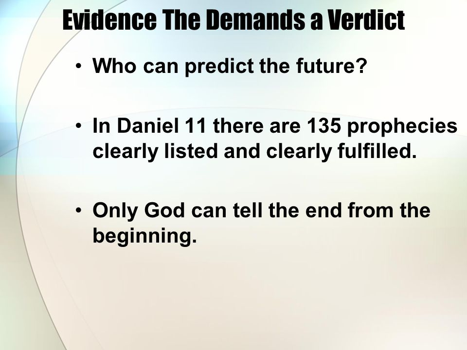 Evidence The Demands a Verdict Who can predict the future? In Daniel 11 there are 135 prophecies clearly listed and clearly fulfilled. Only God can te