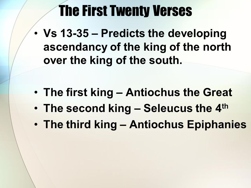 The First Twenty Verses Vs 13-35 – Predicts the developing ascendancy of the king of the north over the king of the south. The first king – Antiochus