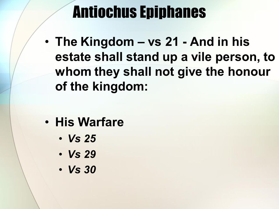 Antiochus Epiphanes The Kingdom – vs 21 - And in his estate shall stand up a vile person, to whom they shall not give the honour of the kingdom: His W