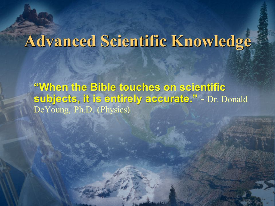 Advanced Scientific Knowledge When the Bible touches on scientific subjects, it is entirely accurate. When the Bible touches on scientific subjects, it is entirely accurate. - Dr.