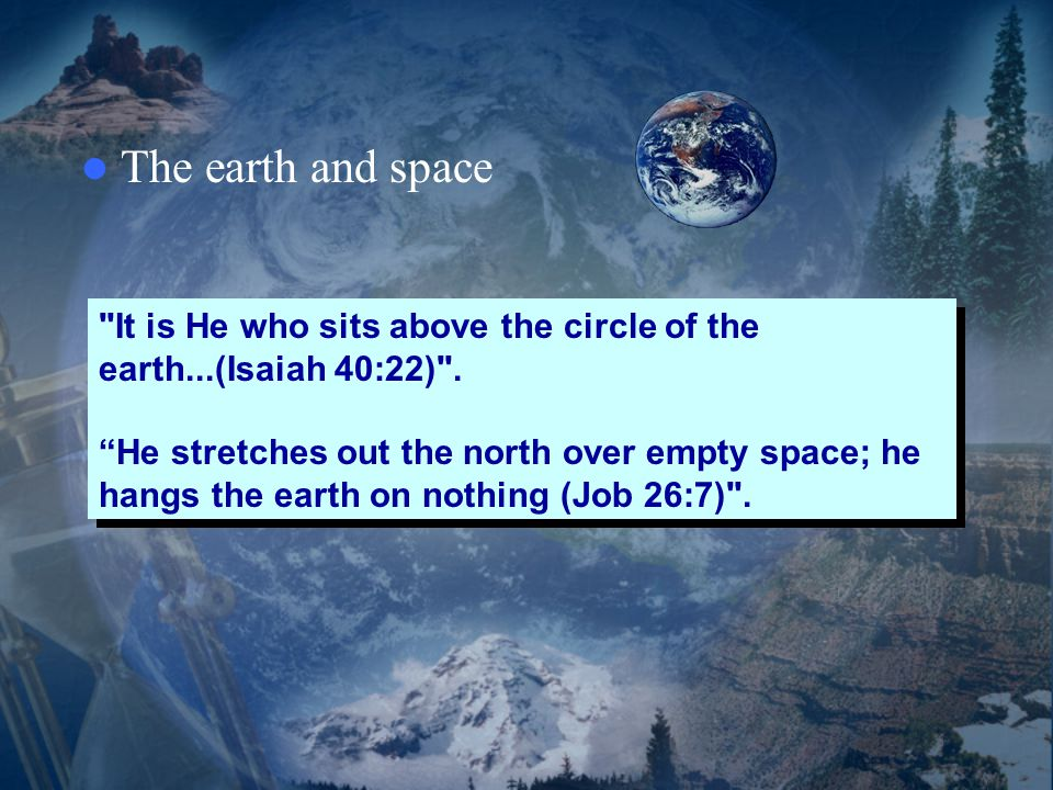 The earth and space It is He who sits above the circle of the earth...(Isaiah 40:22) .